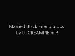 My Black Married Friend Stops by to CREAMPIE Me!